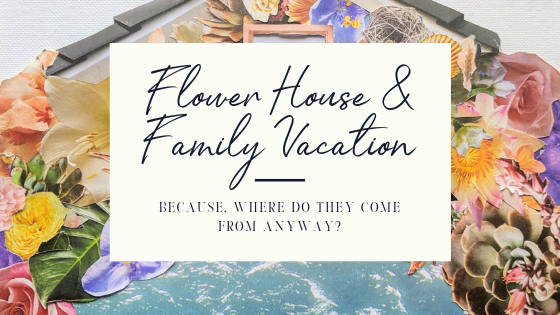 Flower House & Family Vacation.png