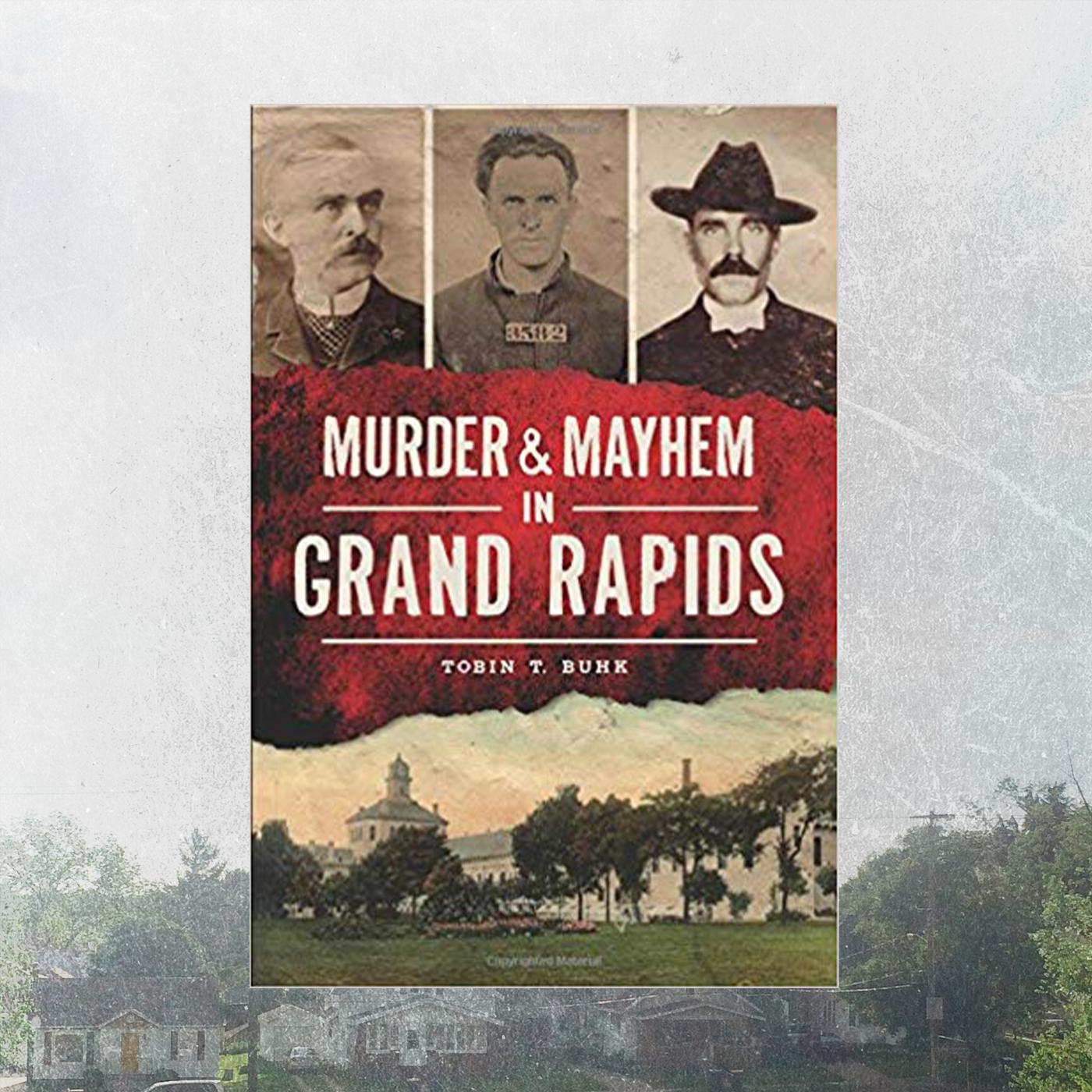 Murder & Mayhem in Grand Rapids by Tobin T. Buhk