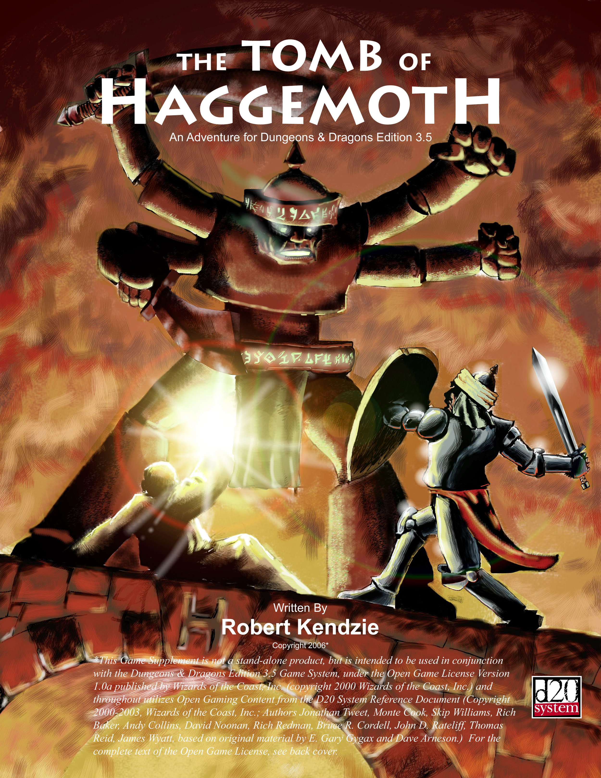 The Tomb of Haggemoth - An adventure for Dungeons & Dragons version 3.5 published under the d20 Open Game License. Your party of adventurers takes to the high seas on a quest to learn the fate of a legendary wizard. From frozen tundras to vast deserts to uncharted jungle islands, follow the trail of Haggemoth! Designed to take a party of 4-6 adventurers from 3rd through 8th level. Written and designed by Robert Kendzie. Cover and interior illustrations by Mikolaj Ostapiuk. Follow the podcast of this adventure at RPGmp3.com! Copyright 2007, black & white, 87 pages