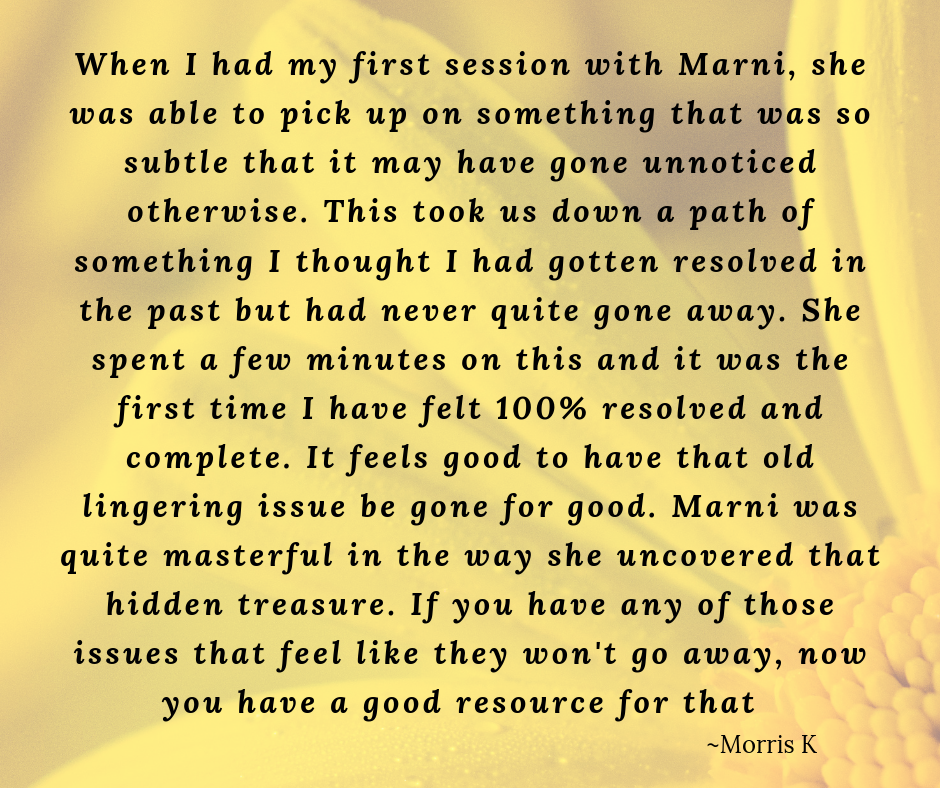 When I had my first session with Marni, she was able to pick up on something that was so subtle that it may have gone unnoticed otherwise. This took us down a path of something I thought I had gotten resolved in th.png
