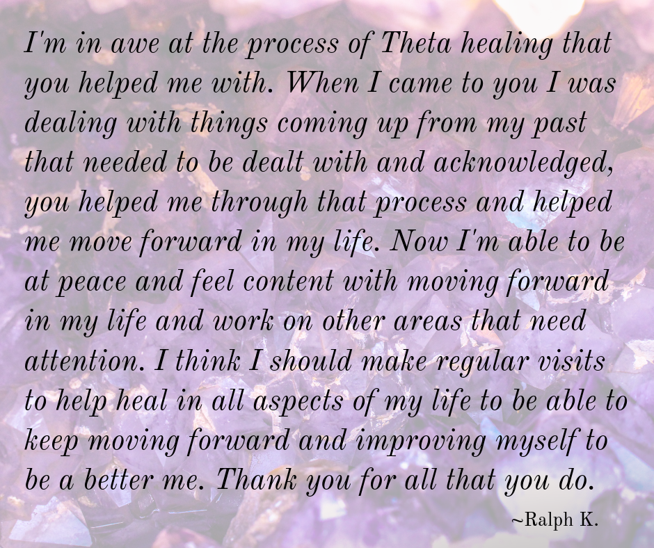 I'm in awe at the process of Theta healing that you helped me with. When I came to you I was dealing with things coming up from my past that needed to be dealt with and acknowledged, you helped me through that proc.png