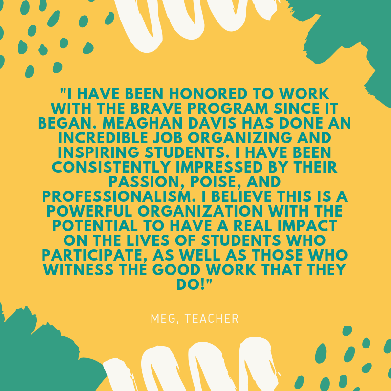 I have been honored to work with the BRAVE program since it began. Meaghan Davis has done an incredible job organizing and inspiring students. I have been consistently impressed by their passion, poise, and professio.png