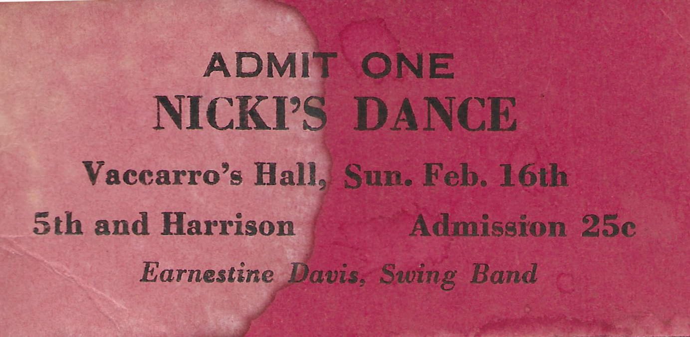 "This is a ticket from ""Nicki's Dance"" at Vaccaro's Hall (which later became LaSala's Hall when the ownership changed hands in the late 1950s). It's probably from 1947. They spelled Vaccaro's incorrectly, as they did Ernestine.  Ernestine ""Tiny"" Davis was a trumpet player known as the female Louis Armstrong. Her all girl band, The International Sweethearts of Rhythm, toured extensively and broke many barriers as America's first racially integrated band. ""I always made my livin' blowin' music,"" she said.  She was born in Memphis, moved to Kansas City for a while, then later opened Tiny and Ruby's Gay Spot in Chicago with her lover, Ruby Lucas, who was a member in her band. They later formed the band ""Tiny Davis and Her Hell Divers and put out an album called Hot Licks, which included a song called Diggin Dykes.  ""I don't like to hear that 'plays like a girl' or 'plays like a sissy'. I had more chops than most men… So no, we never got the credit we deserved. But women have a hard time in anything. There's nothing you can do. Just keep on keeping on."""
