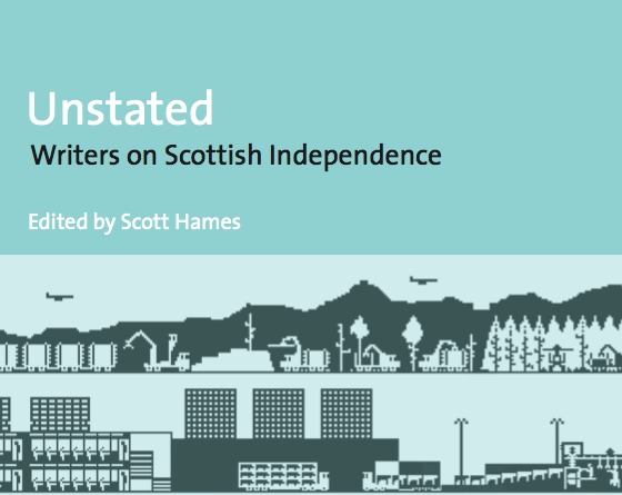Unstated: Writers on Scottish Independence - This anthology invited 27 writers based in Scotland to explore the question of independence, noting the commonplace view that writers and artists had made devolution (and thus the referendum) possible.A range of media controversies ensued, with writers from the book contributing to a number of highly engaging events throughout 2013-14.In September 2019, I organised an event reflecting on Indyref: Culture and Politics Five Years On.