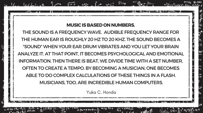 "Music is based on numbers. The sound is a frequency wave. Audible frequency range for the human ear is roughly 20 HZ to 20 KHZ. The sound becomes a ""sound"" when your ear drum vibrates and you let your brain analyze it. At that point, it becomes psychological and emotional information. Then there is beat, we divide time with a set number, often to create a tempo. By becoming a musician, one becomes able to do complex calculations of these things in a flash. Musicians, too, are incredible human computers. Yuka C. Honda"