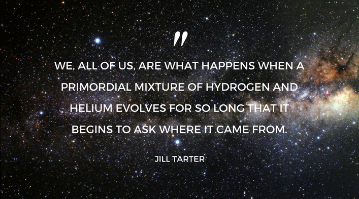 """We, all of us, are what happens when a primordial mixture of hydrogen and helium evolves for so long that it begins to ask where it came from. - Jill Tarter"