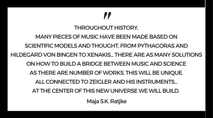 """Throughout history, many pieces of music have been made based on scientific models and thought, from Pythagoras and Hildegard Von Bingen to Xenakis…There are as many solutions on how to build a bridge between music and science as there are number of works. This will be unique. All connected to Zeigler and his instruments…At the center of this new universe we will build. - Maja S.K. Rajke"