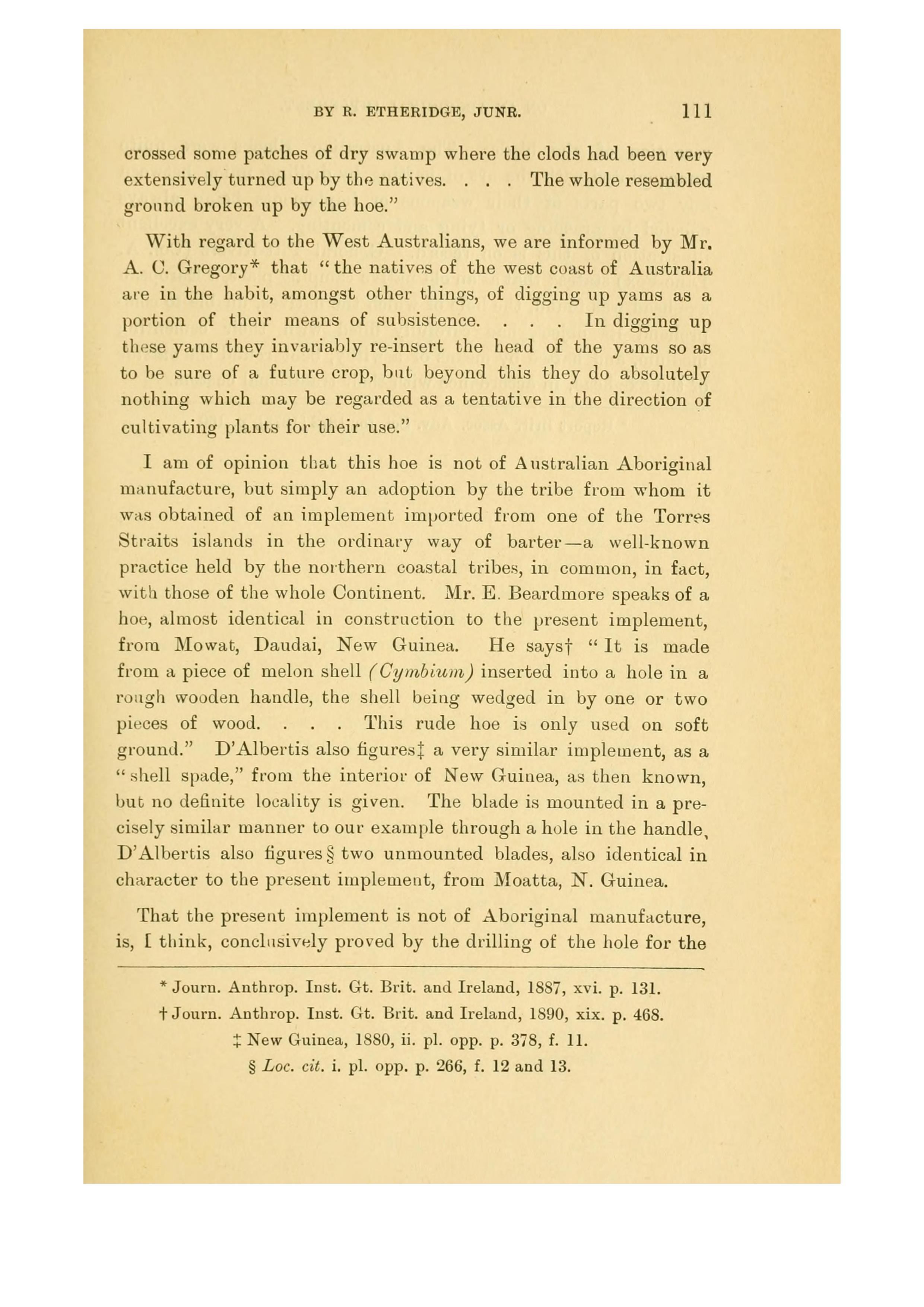 """- Etheridge's 1894 paper misquoting Sir Thomas MitchellEtheridge : """"Sir Thomas Mitchell also, in his account of tropical Australia describes 'ground tilled by the natives.' He states : 'crossed some patches of dry swamp where the clods had been very extensively turned up by the natives…The whole resembled ground broken up by the hoe.""""Mitchell : """"crossed some patches of dry swamp where the clods had been very extensively turned up by the natives…The whole resembled ground broken up by the hoe, the naked surface having been previously so cracked by drought as to render this upturning possible without a hoe. There might be about two acres in the patch we crossed, and we perceived at a distance, other portions of the ground in a similar state.Click here for : Mitchell's Journal"""