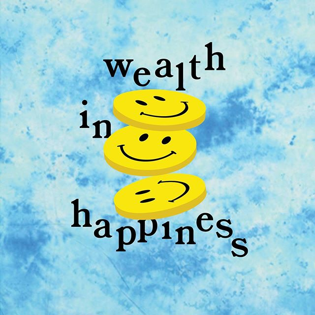 Does wealth = happiness? Is wealth measured in happiness? Is happiness wealth? Happiness wealth