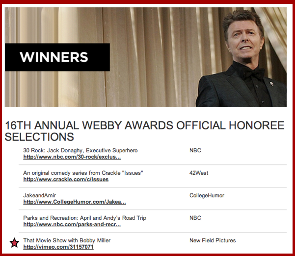 jeffgrace :     Along with   30 Rock   and   Parks &   Recreation ,  our little  THAT MOVIE SHOW WITH BOBBY MILLER  is an Official Honoree Selection of the 2012 Webby Awards! So excited to see our work getnoticed among such heavyweight competition. Nice work to Bobby Miller, Dee Robinson and Amy Skerkoski who helmed the ship for two fun seasons.       Thanks for the shout out, Jeff!  That Movie Show  will always hold a dear spot in my heart and it's great to be acknowledged along side those shows. It was the first web series I made upon moving to Los Angeles and it was done with really great friends.   Never Forget.