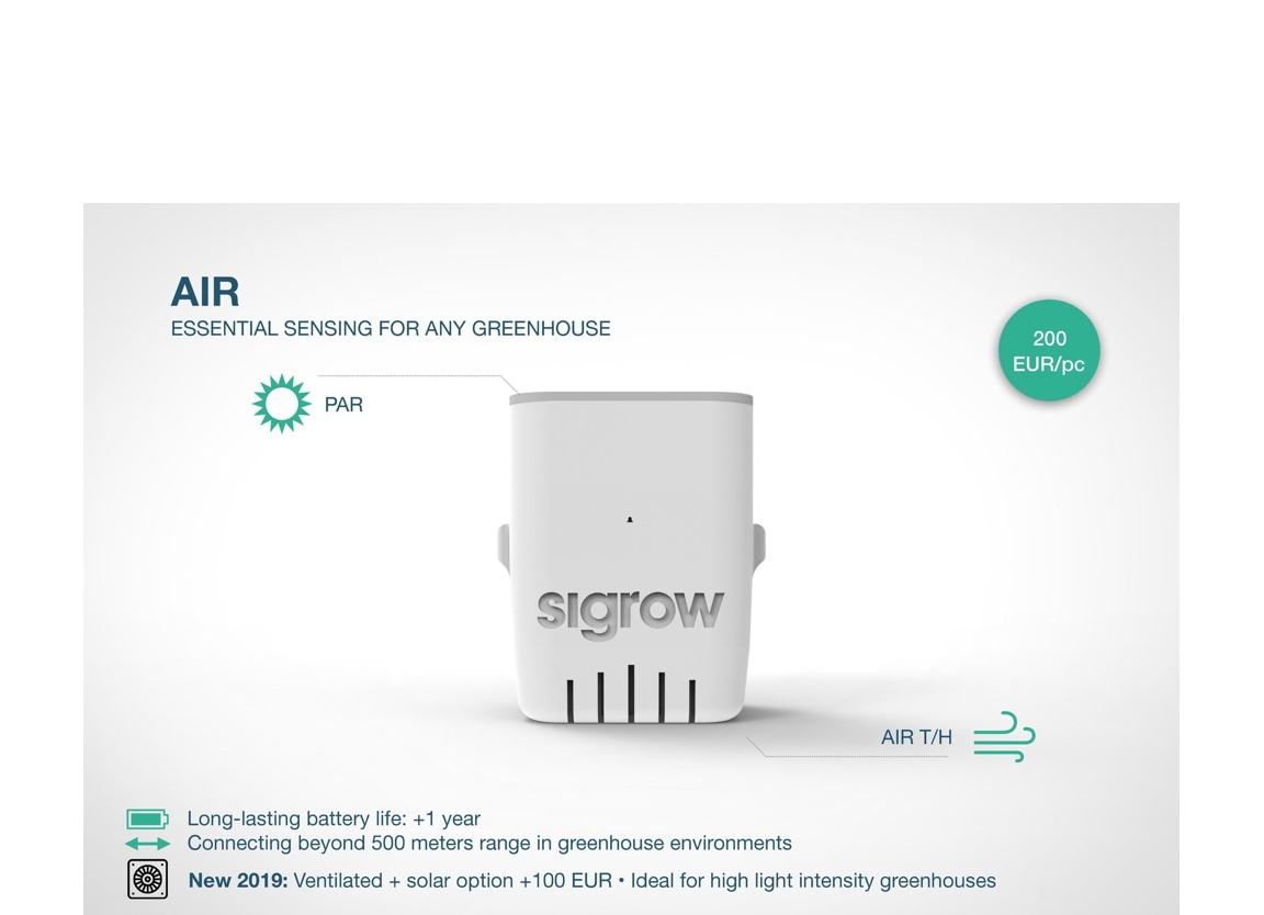 Sigrow AIR® - Sigrow Ai® is our most essential sensor. Everything in horticulture starts with the light:- LightPAR (umol/m2/s)- AirTemperature (°C/F)Humidity (%)Most important characteristics:- More than 5 months battery life on 2 AA batteries- 1 sample every 5 minutes- 1 Km range from centralWe've also included a ventilation add-on to correct for temperature bias due to irradiation available upon request. Less than 5% error in PAR readings against state of the art Li-Cor PAR sensors