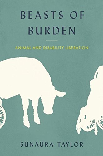 Beasts of Burden: Animal and Disability Liberation by Sunaura Taylor [2015]  Topic: ableism and speciesism intersections
