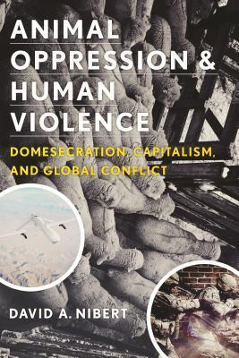 Animal Oppression & Human Violence by David A. Nibert [2013]  Topic: speciesism, capitalism and war intersections