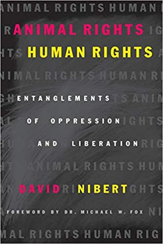Animal Rights/Human Rights: Entanglements of Oppression and Liberation by David Nibert [2002]  Topic: animal rights