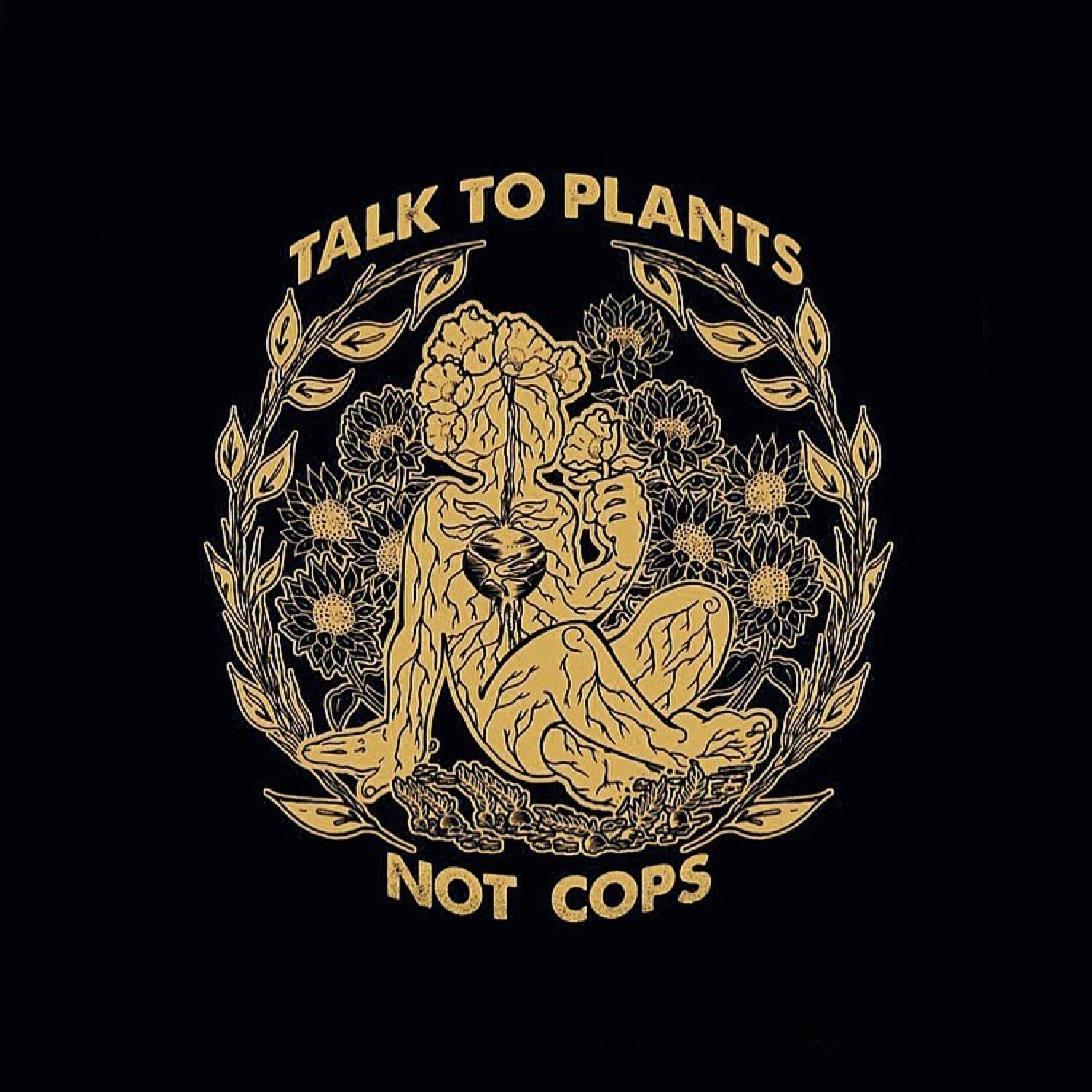 "Art by @ nobonzo   [image description: ""talk to plants, not cops"" with drawing of anthropomorphised plant-like human in yellow surrounded by flowers on a black background]"