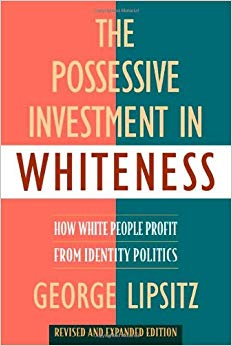 The Possessive Investment in Whiteness: How White People Profit from Identity Politics by George Lipsitz [1998]  Topic: whiteness, white supremacy, racism