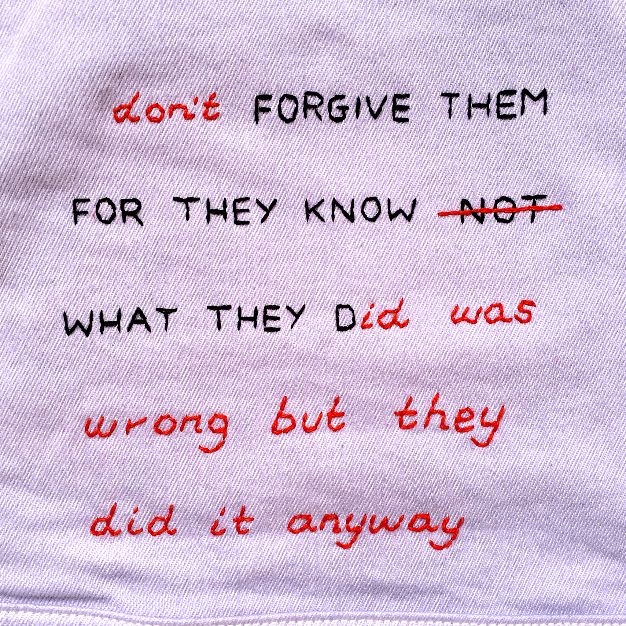 "embroidered ""don't forgive them, for they know what they did was wrong but they did it anyway"", 2018, Sophie King"