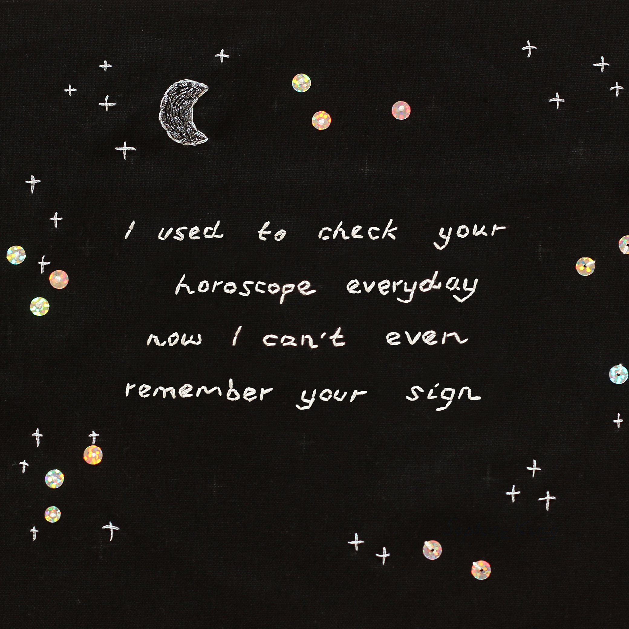 "embroidered ""I used to check your horoscope everyday now I can't remember your sign"", 2019, Sophie King"