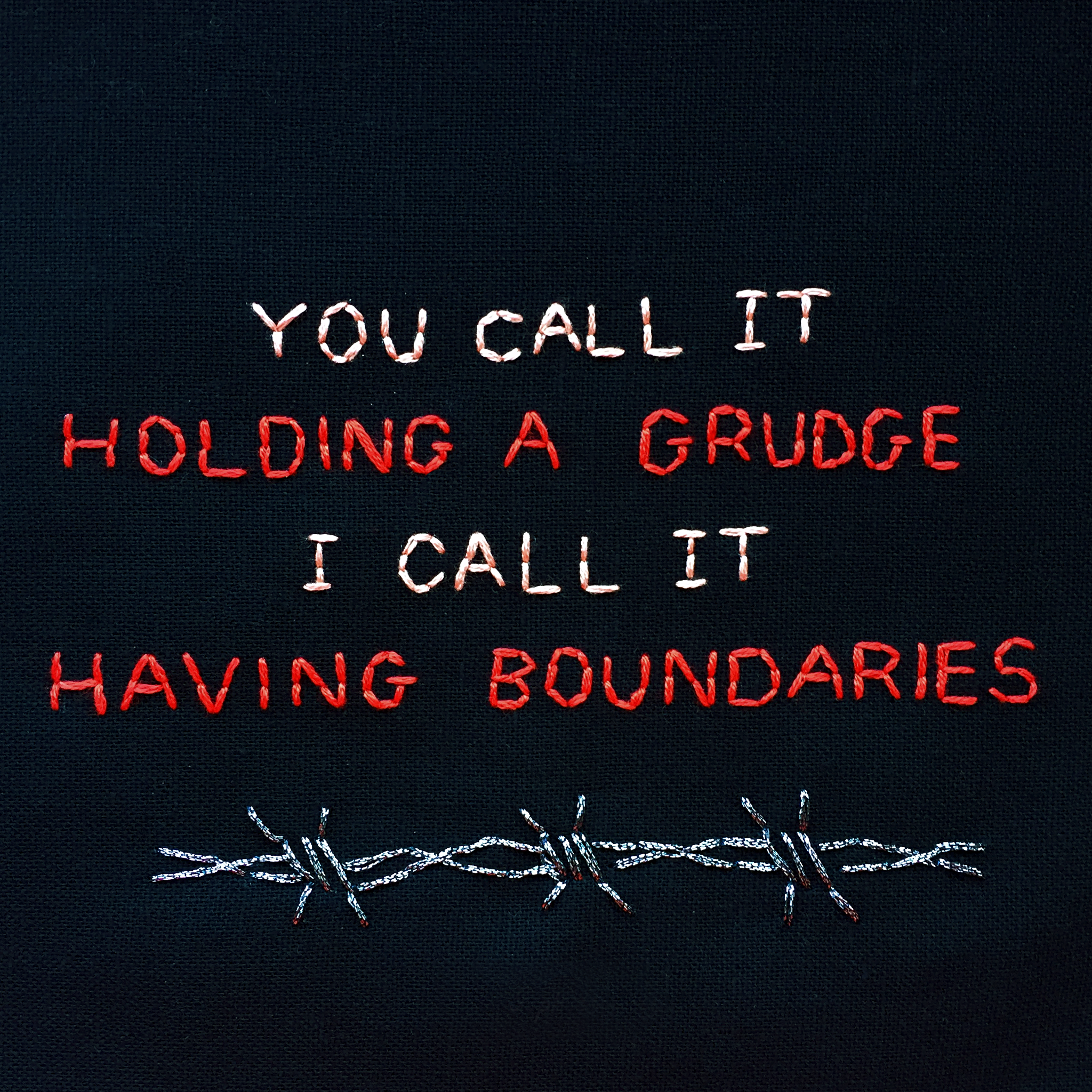 "embroidered ""you call it holding a grudge, I call it having boundaries"" 2019, Sophie King"