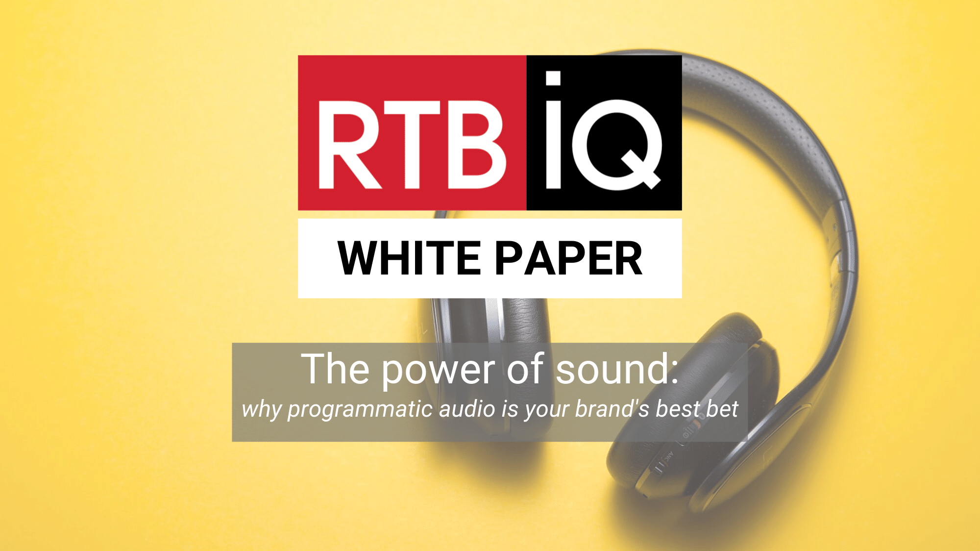 "Photo of headphones on yellow background. Text overlay ""RTBiQ White Paper; The power of sound: why programmatic audio is your brand's best bet"""