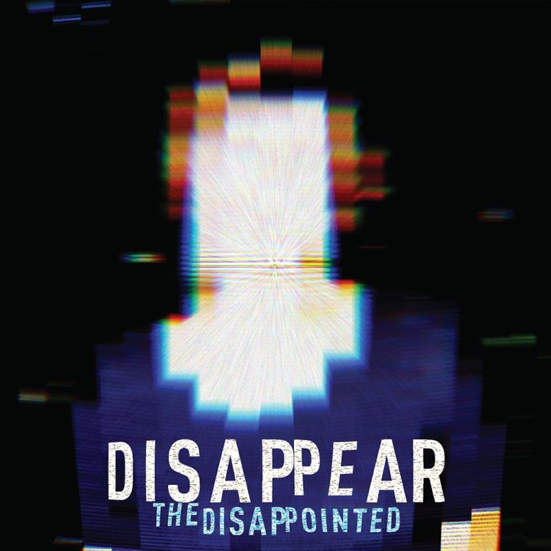 ARTIST:  THE DISAPPOINTED  RELEASE:  DISAPPEAR  EP - RELEASED FEBRUARY 14, 2017