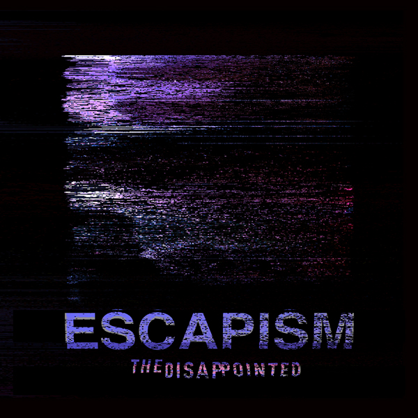 ARTIST:  THE DISAPPOINTED  RELEASE:  ESCAPISM  SINGLE - RELEASED JULY 8, 2018