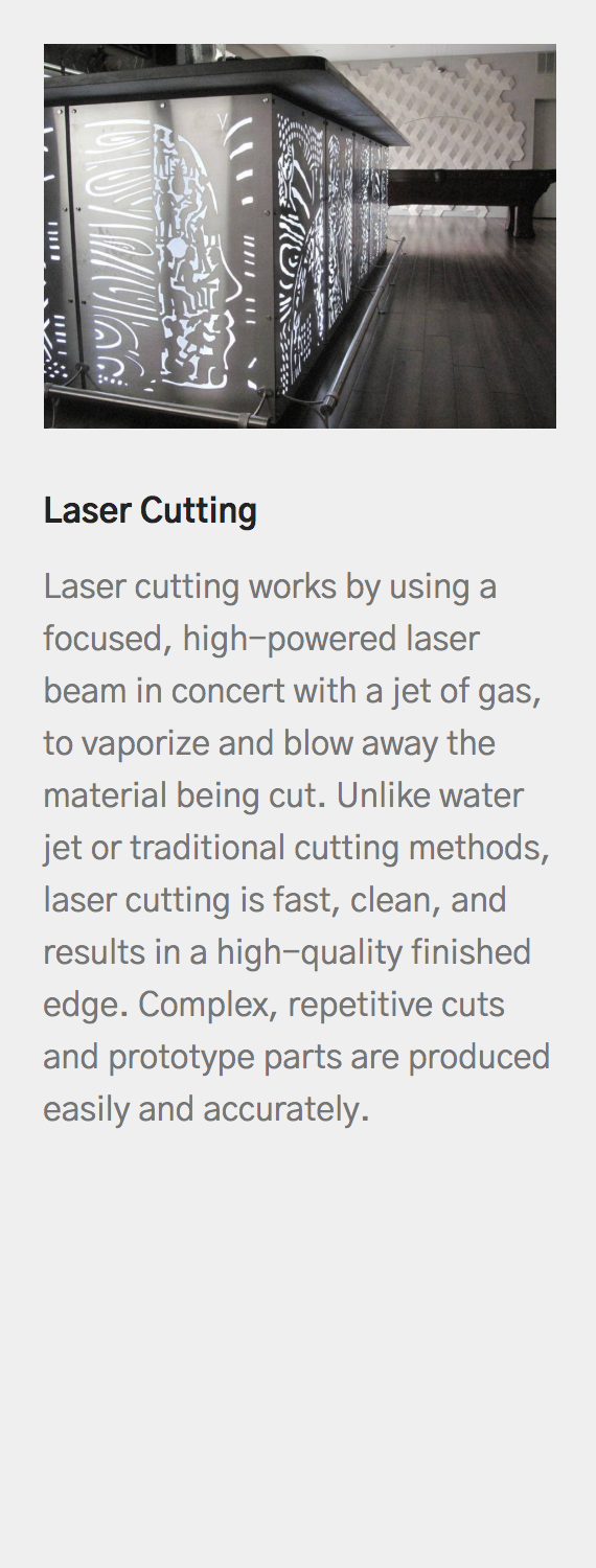 Laser Cutting   Laser cutting works by using a focused, high-powered laser beam in concert with a jet of gas, to vaporize and blow away the material being cut. Unlike water jet or traditional cutting methods, laser cutting is fast, clean, and results in a high-quality finished edge. Complex, repetitive cuts and prototype parts are produced easily and accurately.
