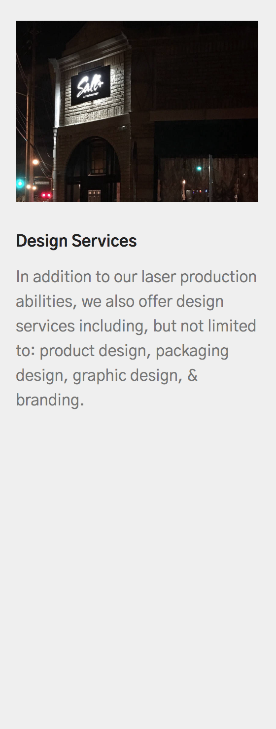 Design Services   In addition to our laser production abilities, we also offer design services including, but not limited to: product design, packaging design, graphic design, & branding.