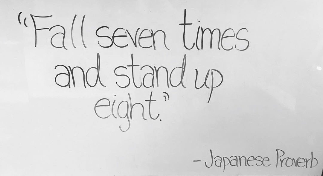 Fall seven times and stand up eight - Japanese Proverb.