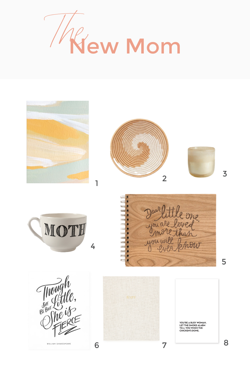 1.  Patrick Art Print . 2.  Sokoke Bowl . 3.  Coconut Milk Mango Medium Mojave Glass Candle . 4.  Mother Endearment Grand Cup . 5.  Dear Little One Baby Memory Book.  6.  Little But Fierce Letterpress Art Print . 7.  The Baby Book, Flax . 8.  Busy Woman Tea Towel .