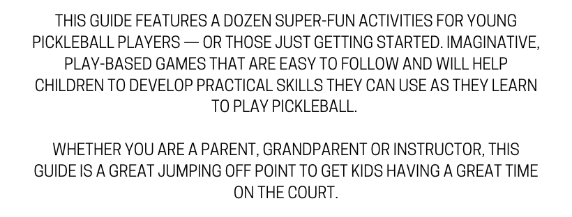 THIS GUIDE FEATURES A DOZEN SUPER-FUN ACTIVITIES FOR YOUNG PICKLEBALL PLAYERS — OR THOSE JUST GETTING STARTED. IMAGINATIVE, PLAY-BASED GAMES THAT ARE EASY TO FOLLOW AND WILL HELP CHILDREN TO DEVELOP PRACTICAL SKILLS  (2).png