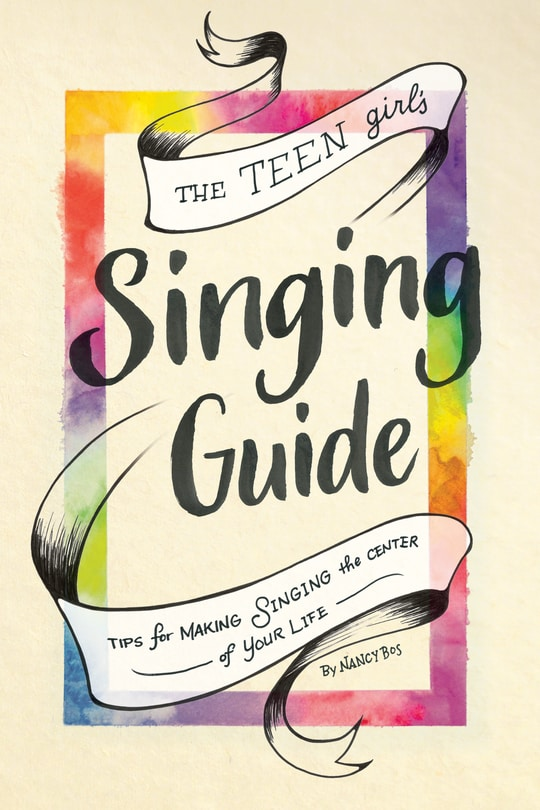 The Teen Girl's Singing Guide: Tips for Making Singing the Center of Your Life -
