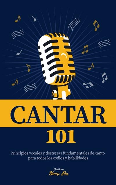 Cantar 101: Principios vocales y destrezas fundamentales de canto para todos los estilos y habilidades -