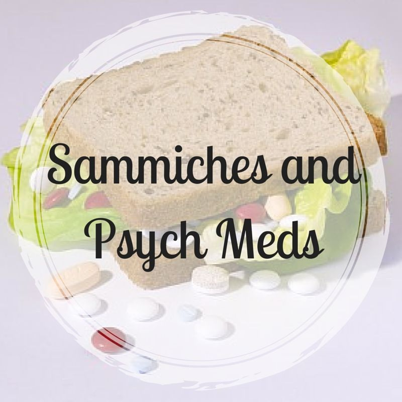 Sammiches and Psych Meds -