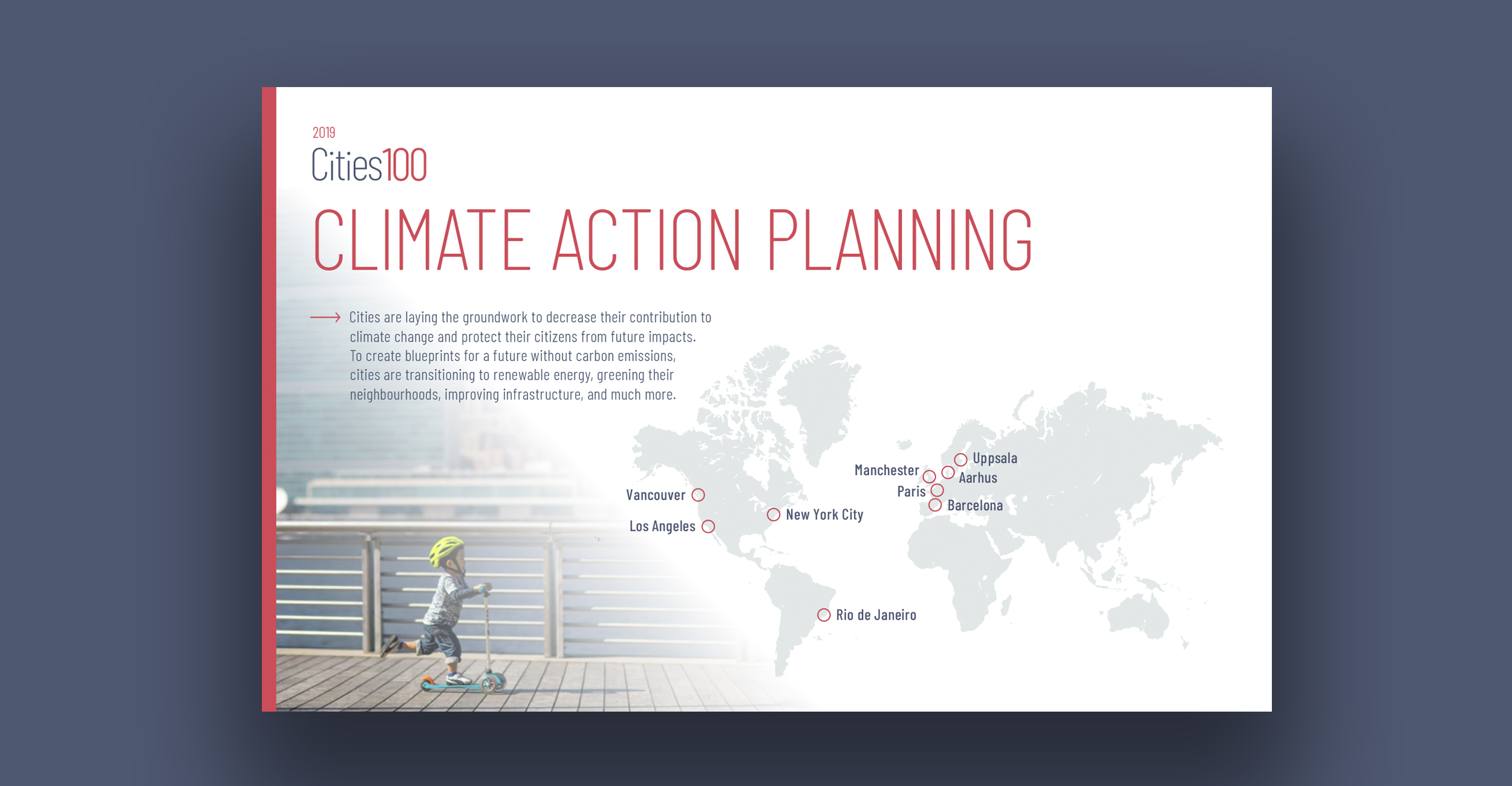 Climate Action Planning - Cities are laying the groundwork to decrease their contribution to climate change and protect their citizens from future impacts. To create blueprints for a future without carbon emissions, cities are transitioning to renewable energy, greening their neighbourhoods, improving infrastructure, and much more.