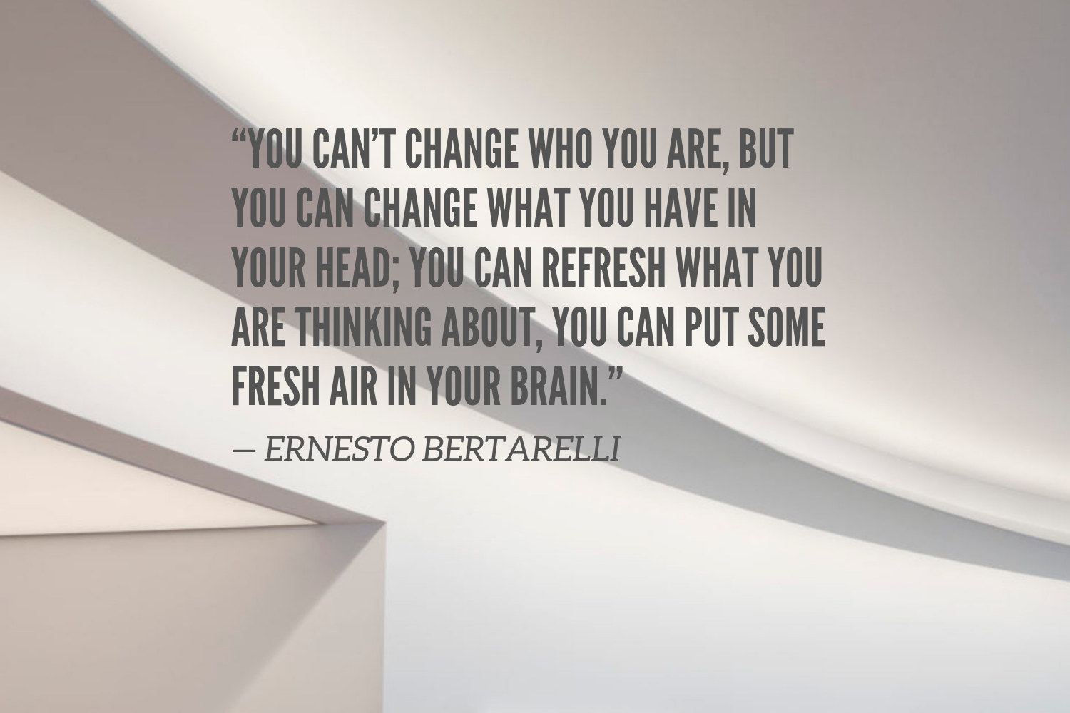 """""""You can't change who you are, but you can change what you have in your head; you can refresh what you are thinking about, you can put some fresh air in your brain."""" — Ernesto Bertarelli (3).png"""