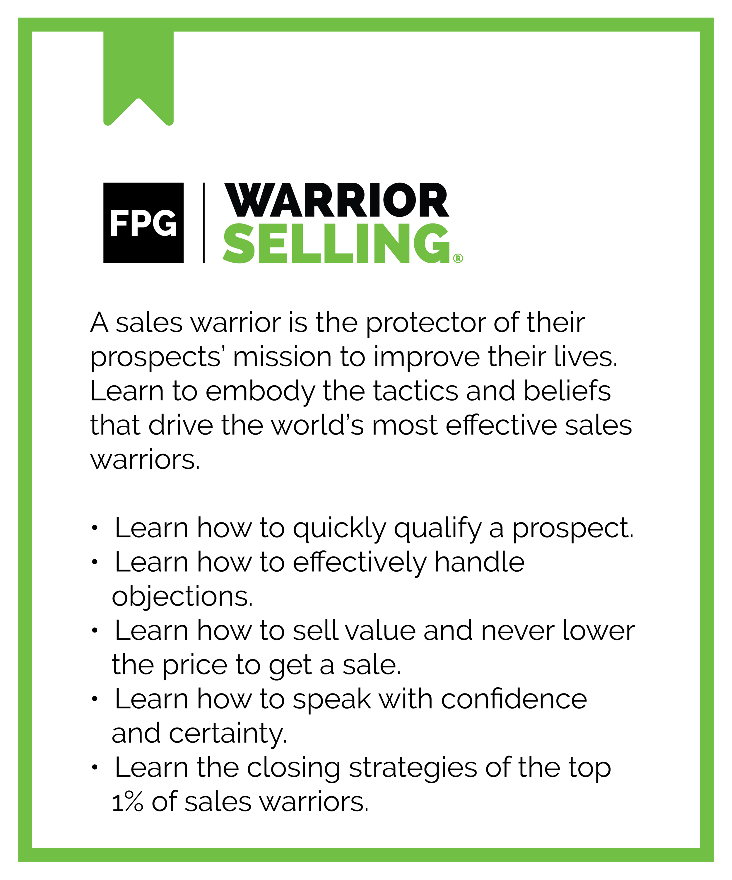 FPG Warrior Selling. A sales warrior is the protector of their prospects' mission to improve their lives. Learn to embody the tactics and beliefs that drive the world's most effective sales warriors. Learn how to quickly qualify a prospect. Learn how to effectively handle objections. Learn how to sell value and never lower the price to get a sale. Learn how to speak with confidence and certainty. Learn the closing strategies of the top 1% of sales warriors.