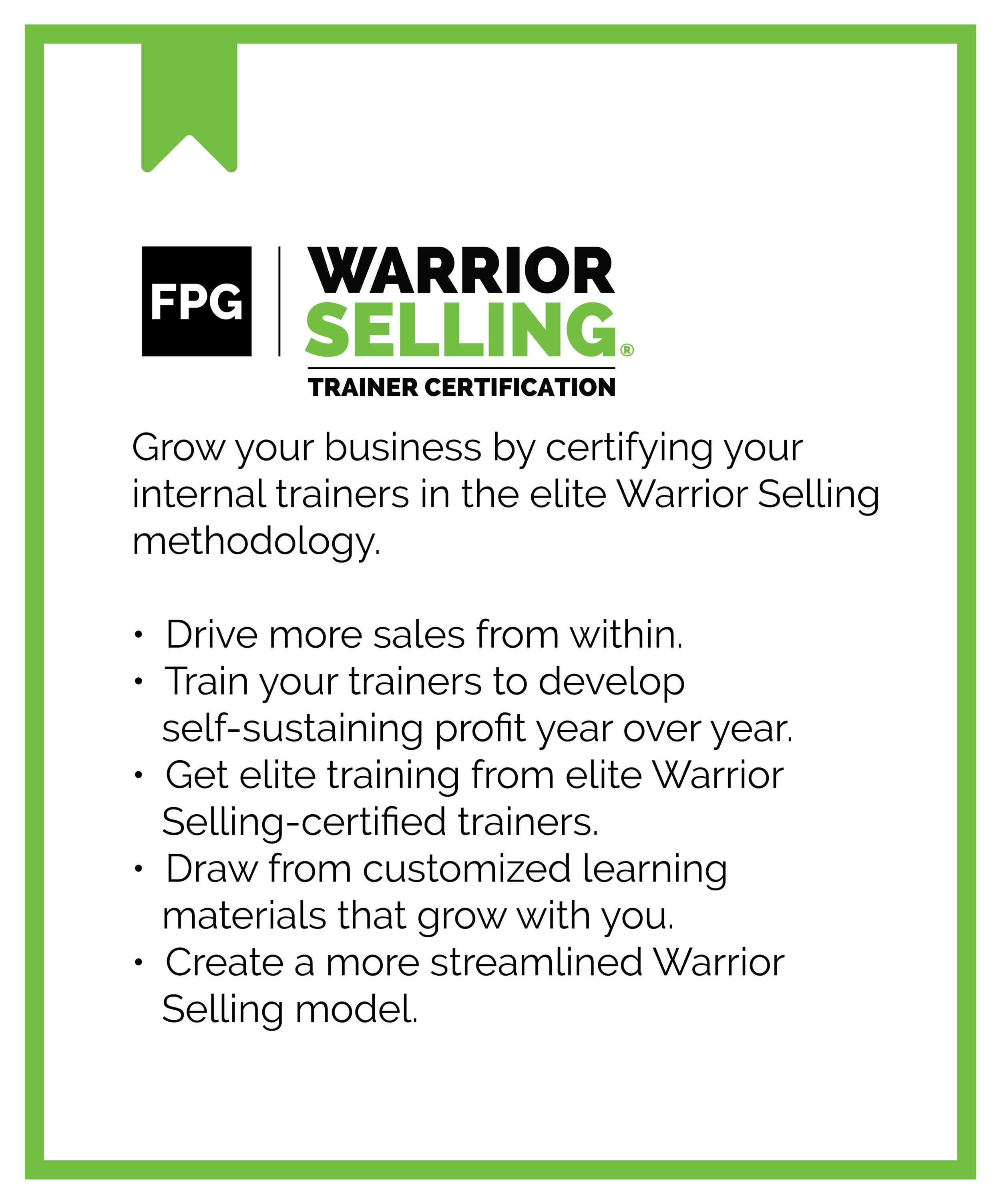 FPG Warrior Selling Trainer Certification. Grow your business by certifying your internal trainers in the elite Warrior Selling methodology. Drive more sales from within. Train your trainers to develop self-sustaining profit year over year. Get elite training from elite Warrior Selling-certified trainers. Draw from customized learning materials that grow with you. Create a more streamlined Warrior Selling model.