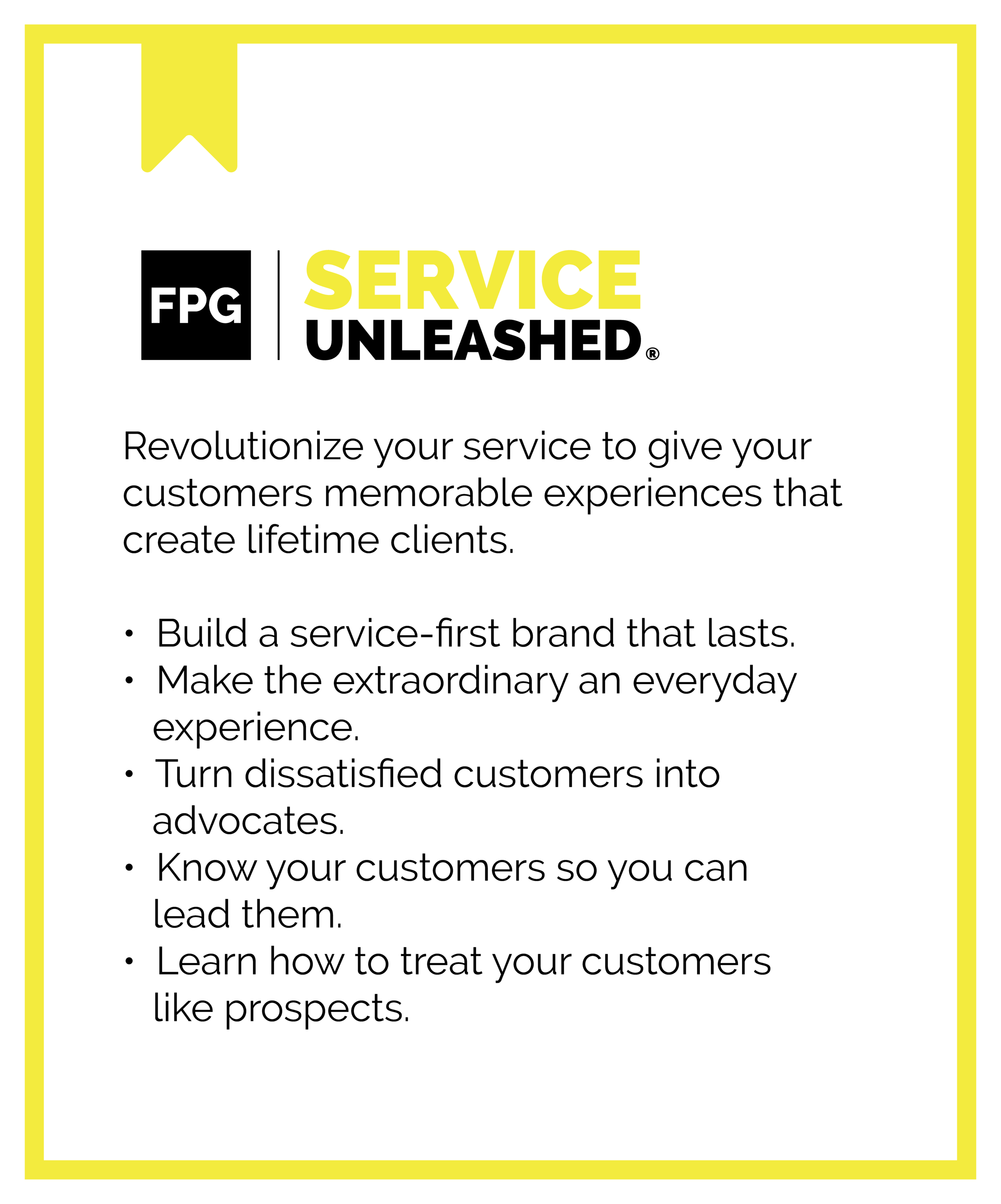 FPG Service Unleashed. Revolutionize your service to give your customers memorable experiences that create lifetime clients. Build a service-first brand that lasts. Make the extraordinary an everyday experience. Turn dissatisfied customers into advocates. Know your customers so you can lead them. Learn how to treat your customers like prospects.