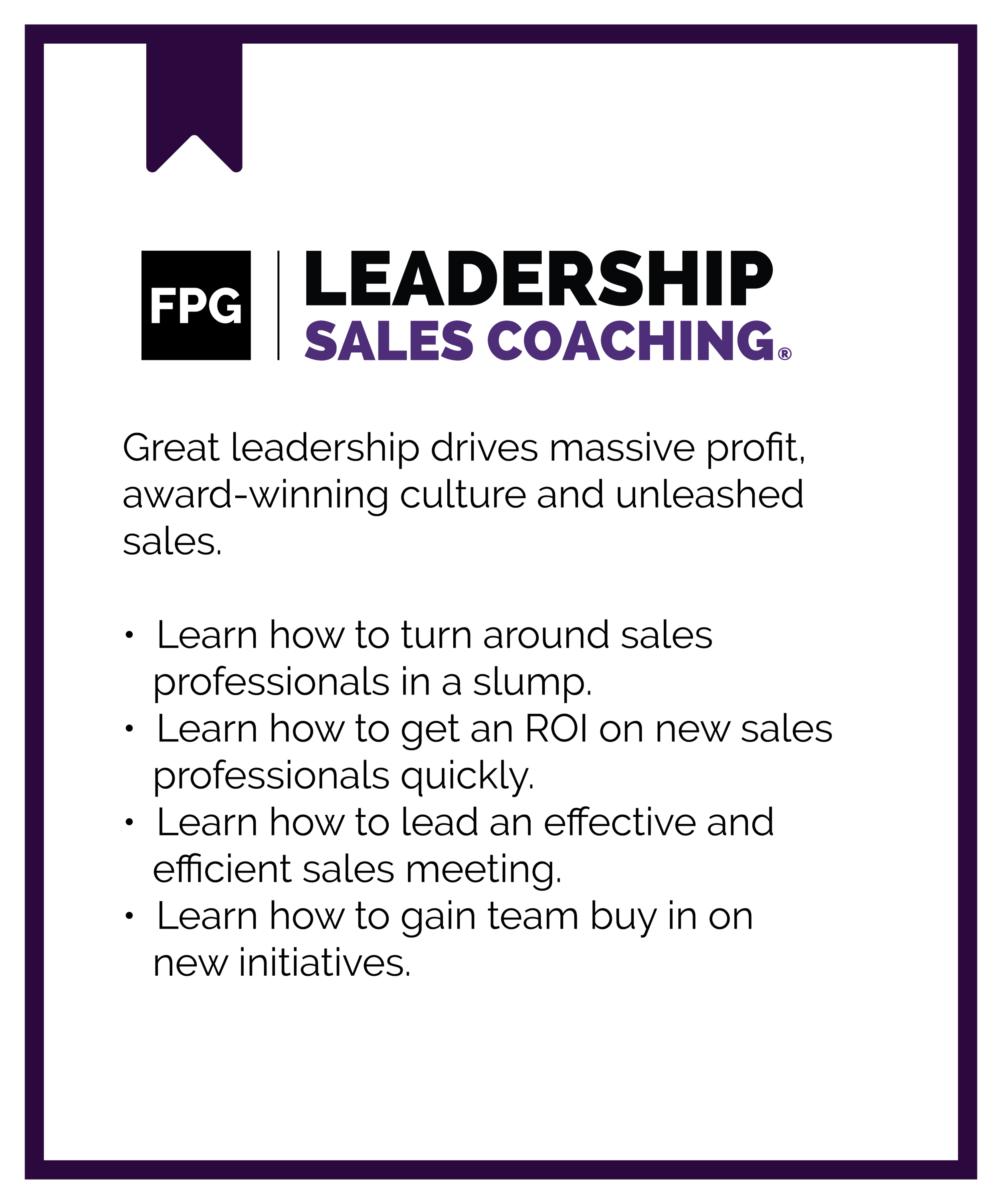 FPG Leadership Sales Coaching. Great leadership drives massive profit, award-winning culture and unleashed sales. Learn how to turn around sales professionals in a slump. Learn how to get an ROI on new sales professionals quickly. Learn how to lead an effective and efficient sales meeting. Learn how to gain team buy in on new initiatives.