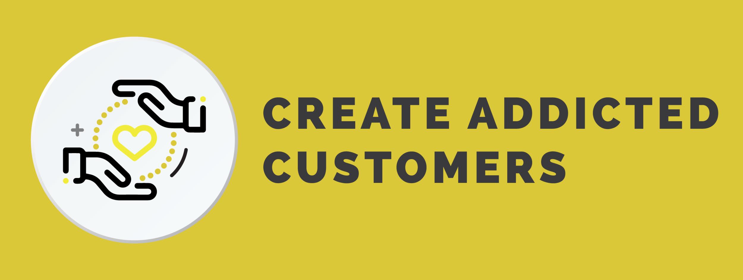 Create addicted customers.