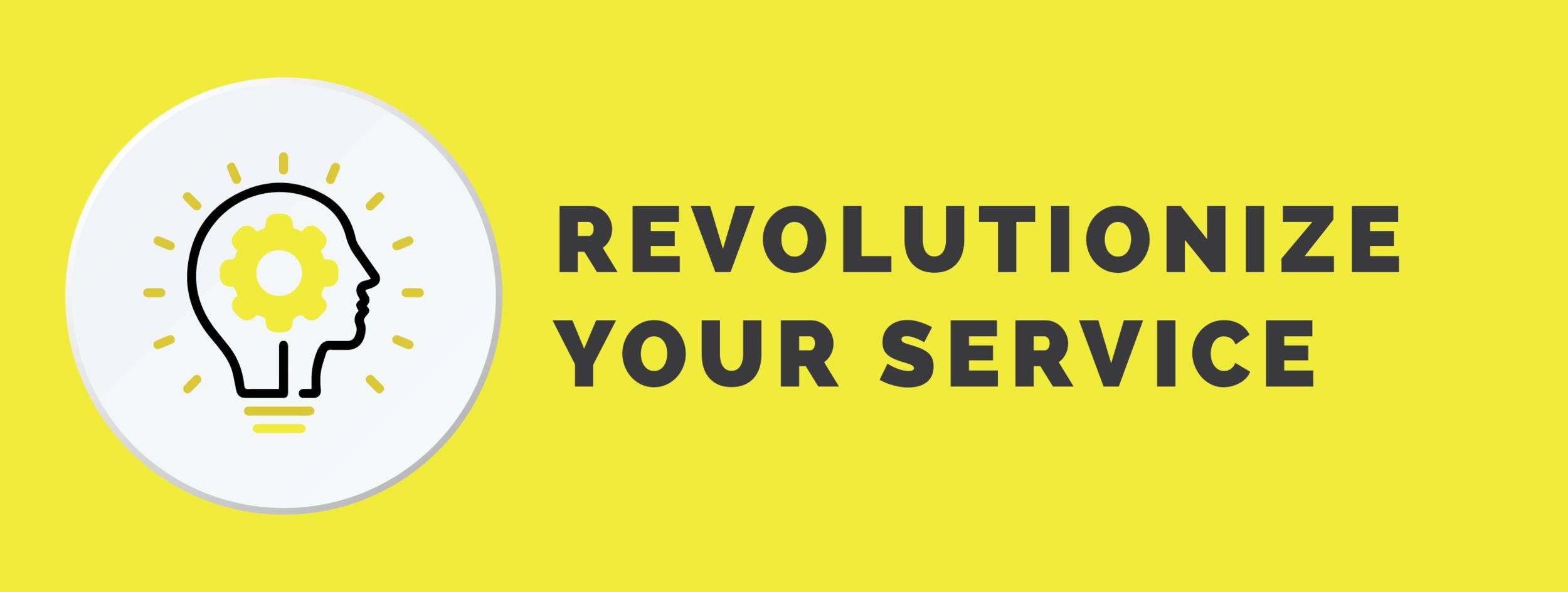 Revolutionize your service.