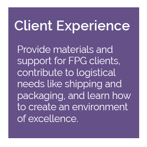 Client Experience: provide materials and support for FPG clients, contribute to logistical needs like shipping and packaging, and learn how to create an environment of excellence.