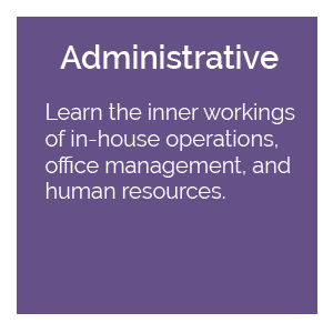Administrative: Learn the inner workings of in-house operations, office management, and human resources.