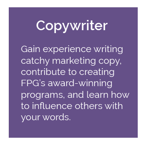 Copywriter: gain experience writing catchy marketing copy, contribute to creating FPG's award-winning programs, and learn how to influence others with your words.
