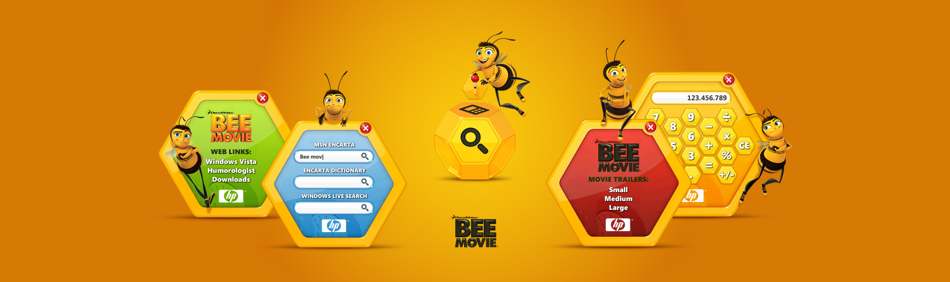 The Bee Movie  Client: HP + Microsoft (OEM Division)  Working closely with Microsoft & HP, The Skins Factory's UI design team, developed the official Bee Movie Windows Sidebar Gadget. Taking a slightly different approach, our team developed a gadget that was not only fun, but educational as well. With a special honeycomb calculator & 3 search areas that link to MSN Encarta, MSN Dictionary & Windows Live Search - you have the world's information at your fingertips. Designed for children of all ages.