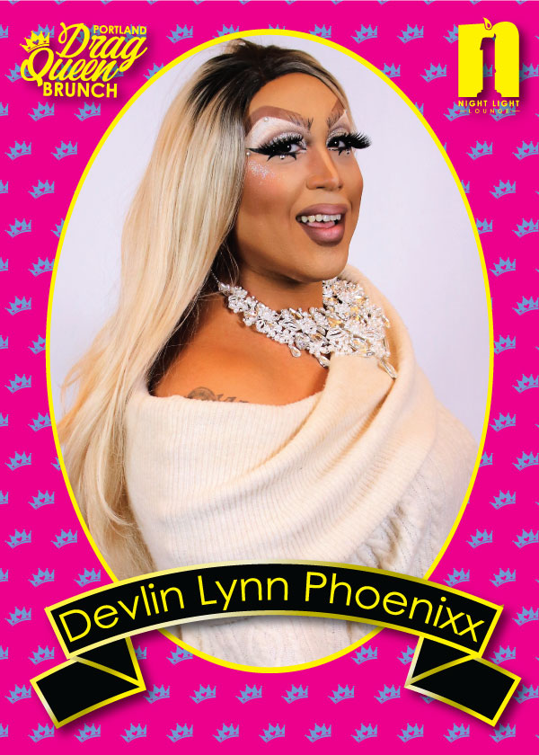 DEVLIN LYNN PHOENIXX - Devlin Lynn Phoenixx will be greeting all of your smiling faces at the door and will lead you to your seats! She's Miss Gay Portland 46 and she's bringing all the non-stop energy to the Night Light Lounge that secured her crown!