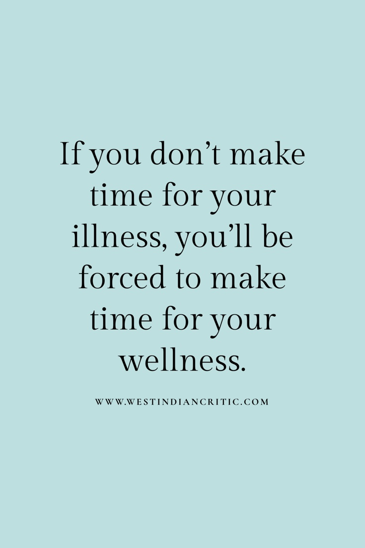 """If you don't make time for your illness you'll be forced to make time for your wellness"" — author unknown"
