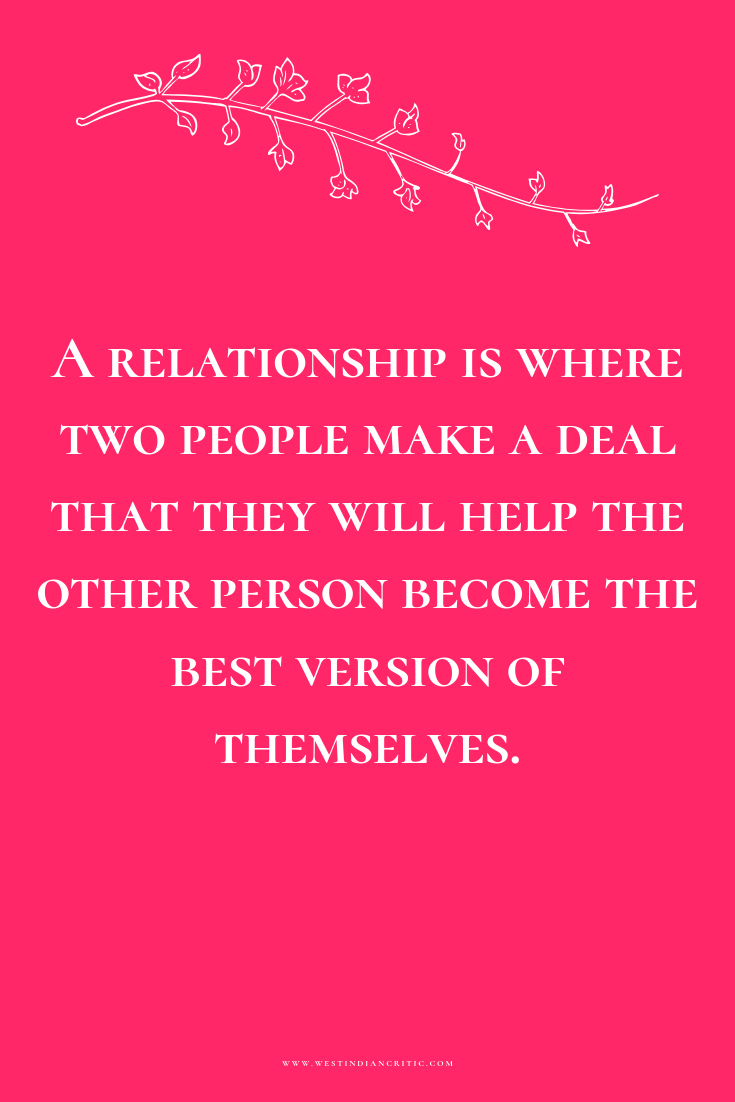 A relationship is where two people make a deal that they will help the other person become the best version of themselves.