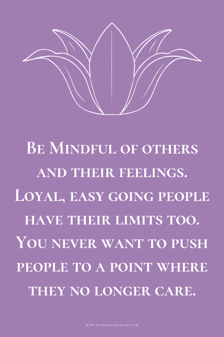 Be mindful of others and their feelings. Loyal, easy going people have their limits too. You never want to push people to a point where they no longer care.